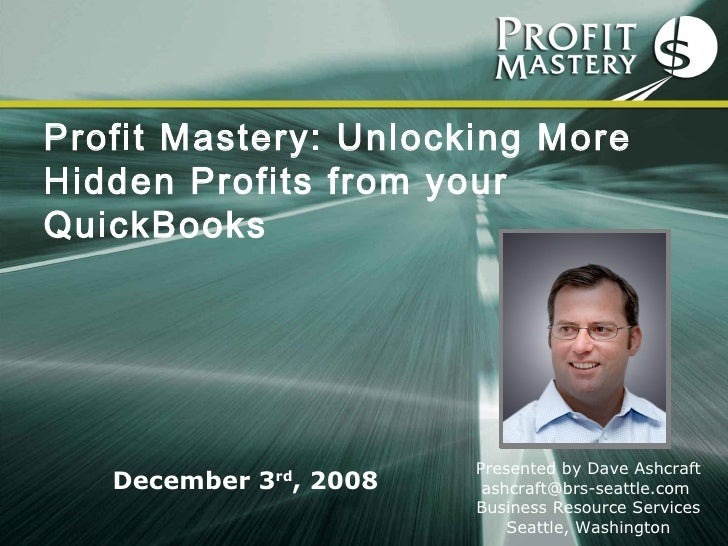 Profit Mastery: Unlocking More Hidden Profits from your QuickBooks   Presented by Dave Ashcraft ashcraft@brs-seattle.com  ...
