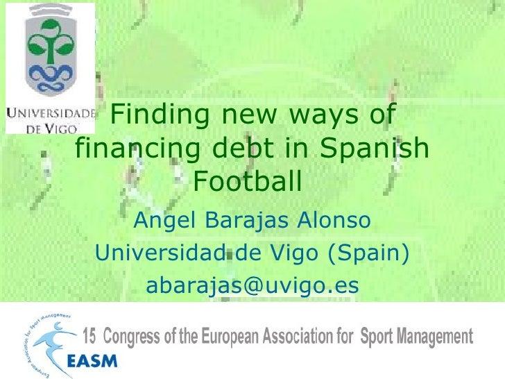 Finding new ways of financing debt in Spanish Football  Angel Barajas Alonso Universidad de Vigo (Spain) [email_address]