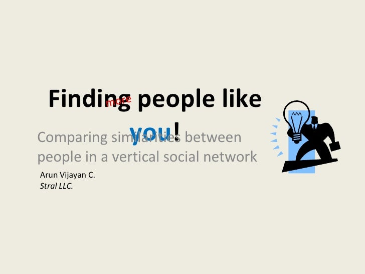 Finding people like  you ! Comparing similarities between people in a vertical social network Arun Vijayan C. Stral LLC. m...