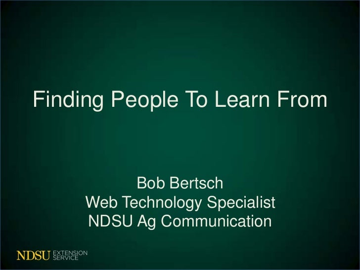 Finding People To Learn From          Bob Bertsch    Web Technology Specialist    NDSU Ag Communication
