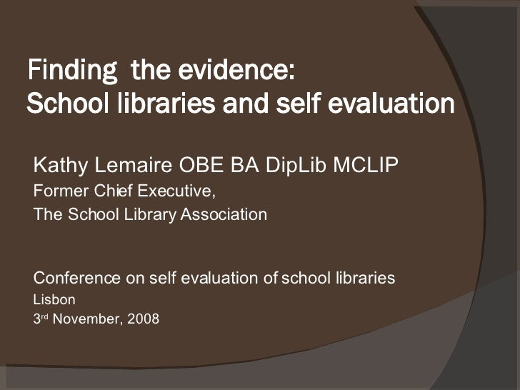 Finding  the evidence: School libraries and self evaluation <ul><li>Kathy Lemaire OBE BA DipLib MCLIP </li></ul><ul><li>Fo...