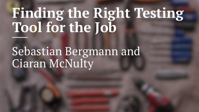 Finding the Right Testing Tool for the Job Sebastian Bergmann and Ciaran McNulty