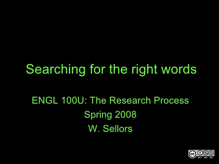 Searching for the right words ENGL 100U: The Research Process Spring 2008 W. Sellors