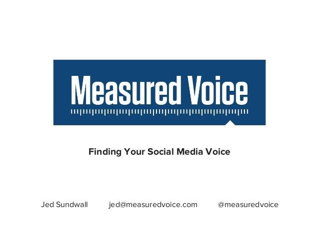 Finding Your Social Media Voice  Jed Sundwall  jed@measuredvoice.com  @measuredvoice