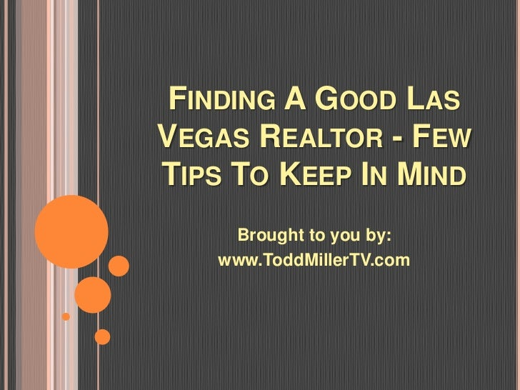 FINDING A GOOD LASVEGAS REALTOR - FEWTIPS TO KEEP IN MIND    Brought to you by:   www.ToddMillerTV.com