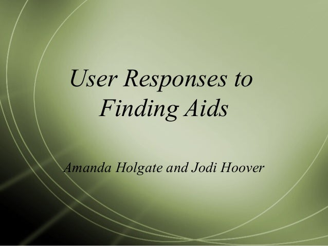 User Responses to Finding Aids Amanda Holgate and Jodi Hoover