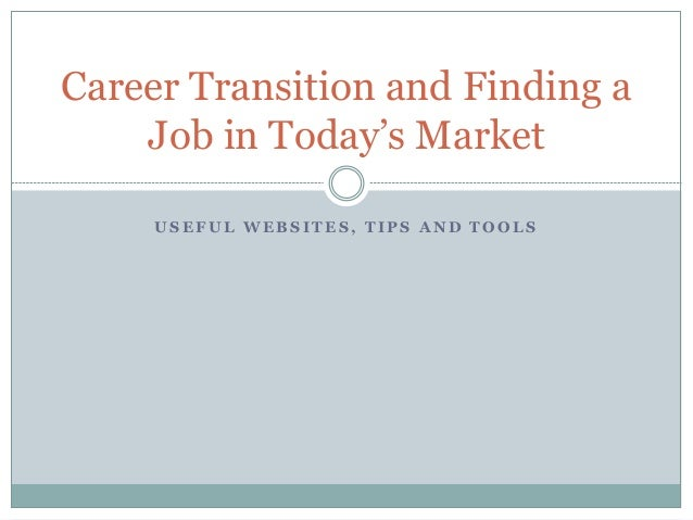 U S E F U L W E B S I T E S , T I P S A N D T O O L S Career Transition and Finding a Job in Today's Market