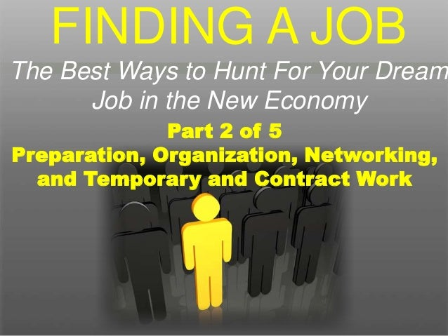 Part 2 of 5 Preparation, Organization, Networking, and Temporary and Contract Work FINDING A JOB The Best Ways to Hunt For...