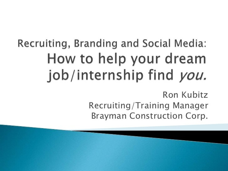 Recruiting, Branding and Social Media:How to help your dream job/internship find you.<br />Ron Kubitz<br />Recruiting/Trai...