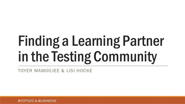 Finding a Learning Partner in the Testing Community TOYER MAMOOJEE & LISI HOCKE @TOTTILFC & @LISIHOCKE