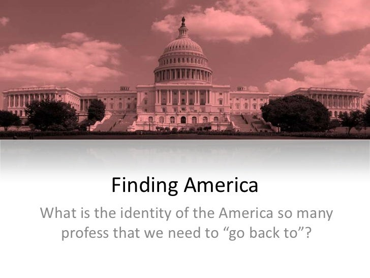 "Finding AmericaWhat is the identity of the America so many  profess that we need to ""go back to""?"
