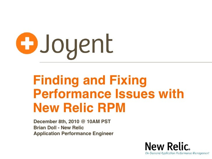 Finding and FixingPerformance Issues withNew Relic RPMDecember 8th, 2010 @ 10AM PSTBrian Doll - New RelicApplication Perfo...