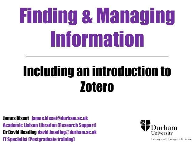 Finding & Managing  Information  Including an introduction to  Zotero  James Bisset james.bisset@durham.ac.uk  Academic Li...