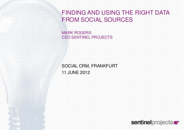 FINDING AND USING THE RIGHT DATAFROM SOCIAL SOURCESMARK ROGERSCEO SENTINEL PROJECTSSOCIAL CRM, FRANKFURT11 JUNE 2012