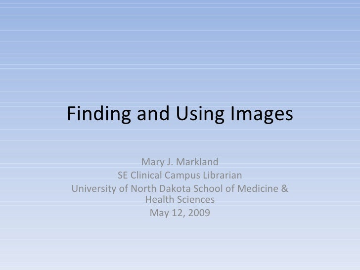Finding and Using Images Mary J. Markland SE Clinical Campus Librarian University of North Dakota School of Medicine & Hea...
