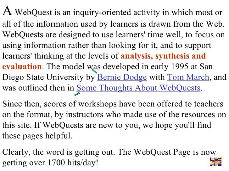 A  WebQuest is an inquiry-oriented activity in which most or all of the information used by learners is drawn from the Web...