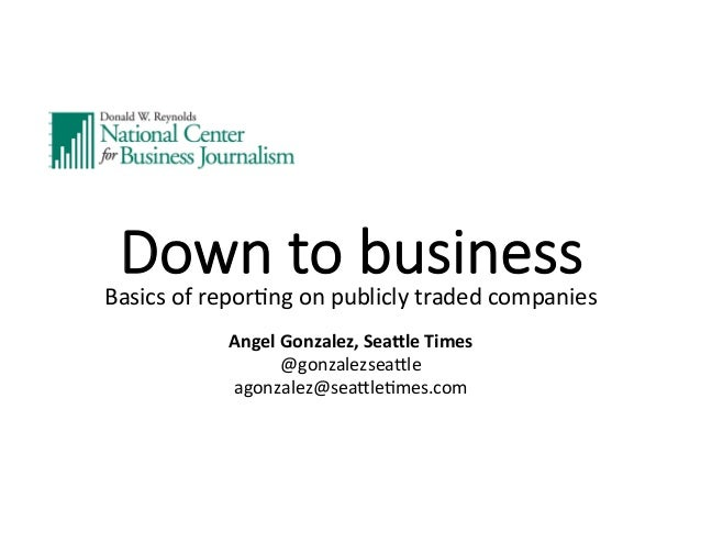 Down  to  business Basics	   of	   repor,ng	   on	   publicly	   traded	   companies	    	    Angel	   Gonzalez,	   Sea-le...