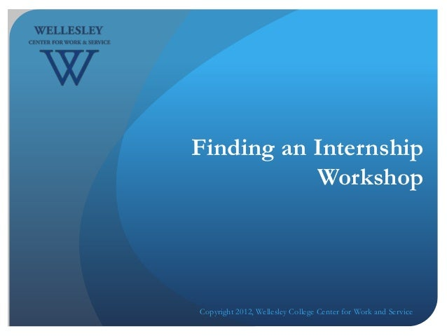 Finding an Internship           WorkshopCopyright 2012, Wellesley College Center for Work and Service