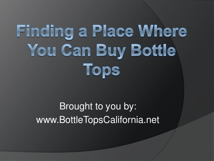 Brought to you by:www.BottleTopsCalifornia.net