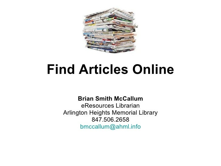 Find Articles Online Brian Smith McCallum eResources Librarian Arlington Heights Memorial Library 847.506.2658 [email_addr...