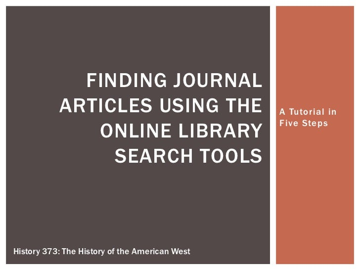 A Tutorial in Five Steps<br />Finding Journal Articles using the online library search tools<br />History 373: The History...