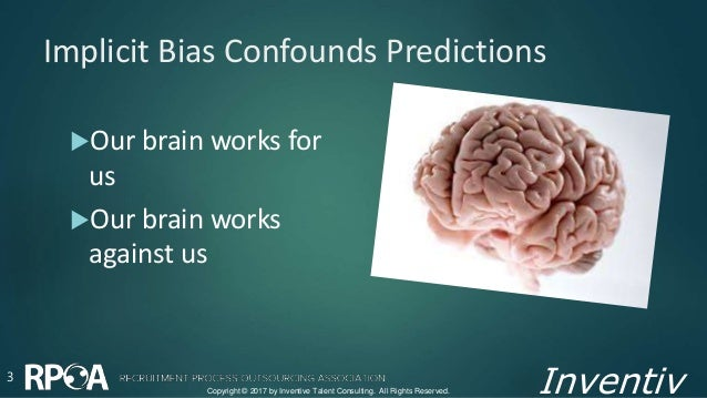 Inventiv Implicit Bias Confounds Predictions Our brain works for us Our brain works against us 3 Copyright © 2017 by Inv...