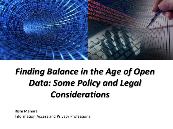 Finding Balance in the Age of Open   Data: Some Policy and Legal         ConsiderationsRishi MaharajInformation Access and...