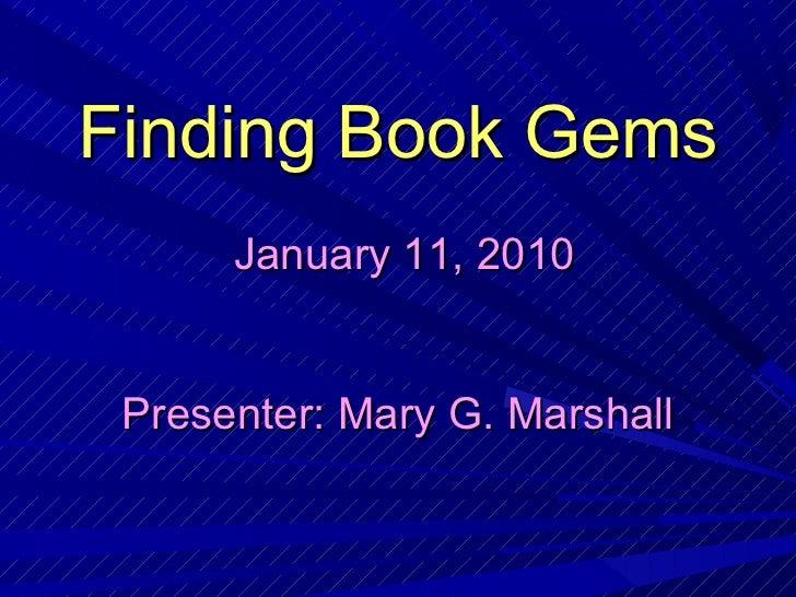 Finding Book Gems      January 11, 2010 Presenter: Mary G. Marshall