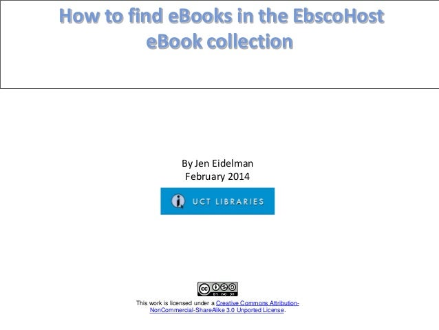 How to find eBooks in the EbscoHost eBook collection  By Jen Eidelman February 2014  This work is licensed under a Creativ...