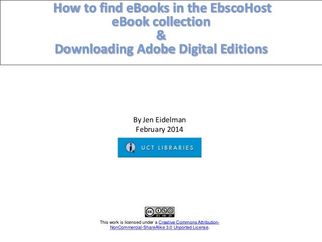 How to find eBooks in the EbscoHost eBook collection & Downloading Adobe Digital Editions This work is licensed under a Cr...