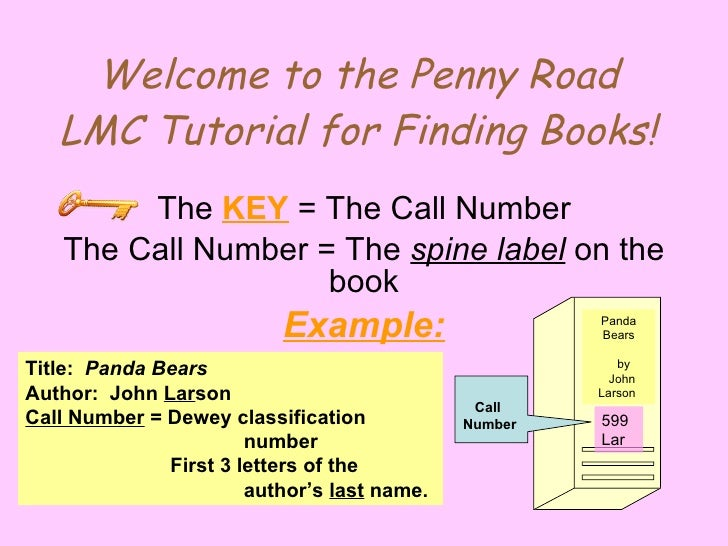 Welcome to the Penny Road LMC Tutorial for Finding Books! The  KEY  = The Call Number The Call Number = The  spine label  ...
