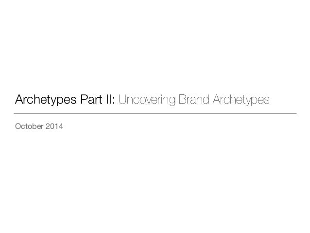 Archetypes Part II: Uncovering Brand Archetypes  October 2014