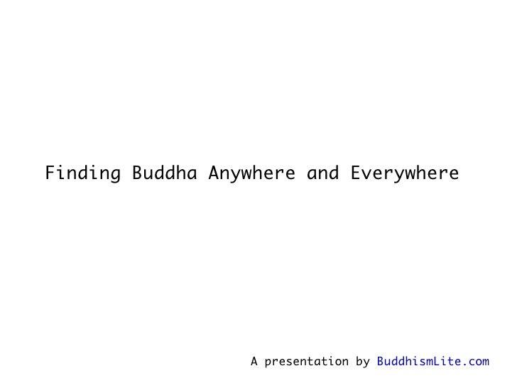 Finding Buddha Anywhere and Everywhere   A presentation by  BuddhismLite.com