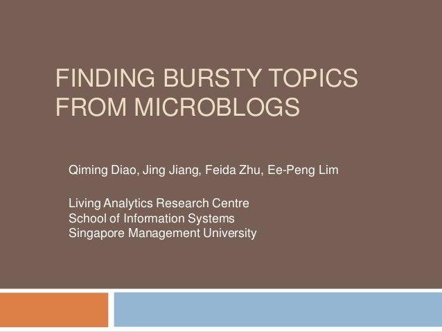 FINDING BURSTY TOPICS FROM MICROBLOGS Qiming Diao, Jing Jiang, Feida Zhu, Ee-Peng Lim Living Analytics Research Centre Sch...