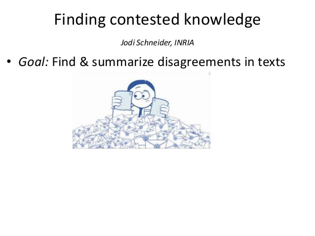 Finding contested knowledge Jodi Schneider, INRIA • Goal: Find & summarize disagreements in texts