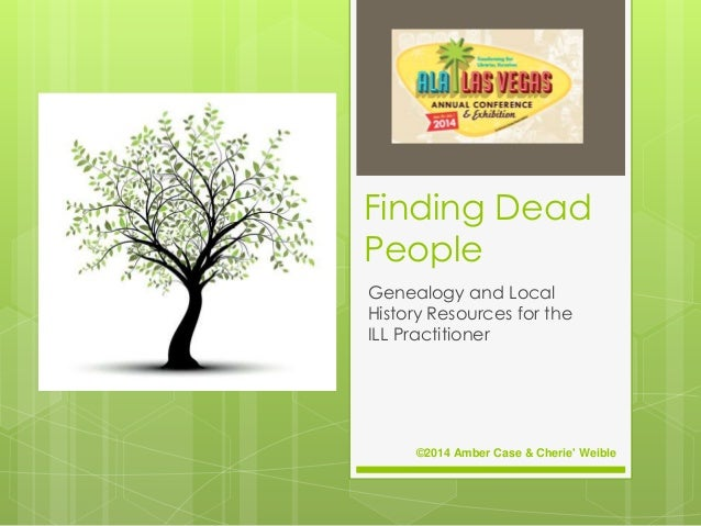 Finding Dead People Genealogy and Local History Resources for the ILL Practitioner ©2014 Amber Case & Cherie' Weible