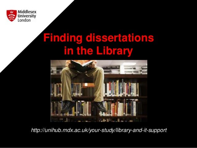 Finding dissertations in the Library http://unihub.mdx.ac.uk/your-study/library-and-it-support