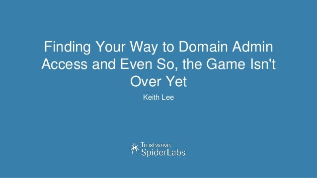 Finding Your Way to Domain Admin Access and Even So, the Game Isn't Over Yet Keith Lee