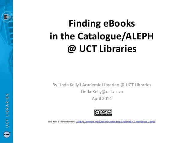 Finding eBooks in the Catalogue/ALEPH @ UCT Libraries By Linda Kelly l Academic Librarian @ UCT Libraries Linda.Kelly@uct....