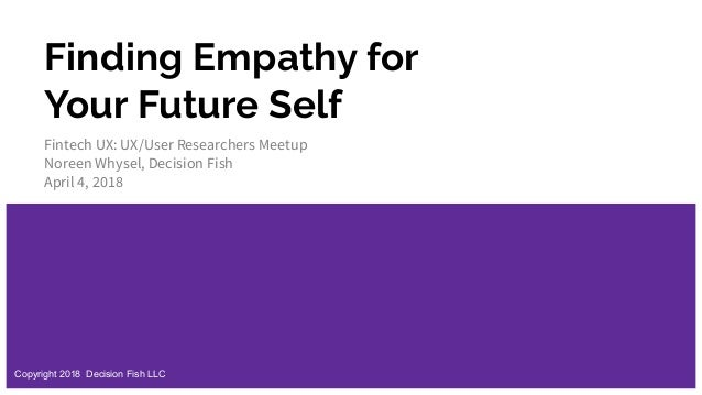 Finding Empathy for Your Future Self Fintech UX: UX/User Researchers Meetup Noreen Whysel, Decision Fish April 4, 2018 Cop...