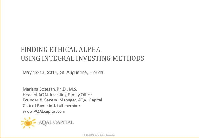 © 2014 AQAL Capital. Strictly Confidential. FINDING ETHICAL ALPHA USING INTEGRAL INVESTING METHODS May 12-13, 2014, St. Au...