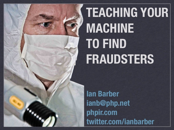 TEACHING YOURMACHINETO FINDFRAUDSTERSIan Barberianb@php.netphpir.comtwitter.com/ianbarber