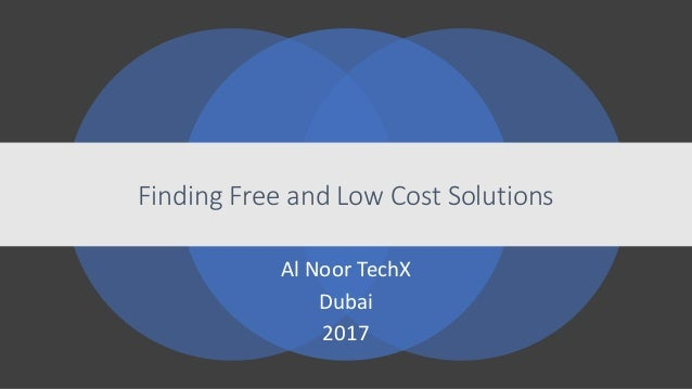 Finding Free and Low Cost Solutions Al Noor TechX Dubai 2017