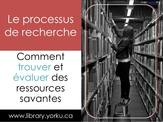 Comment trouver et évaluer des ressources savantes Le processus de recherche www.library.yorku.ca image: Leo Jofe 2011