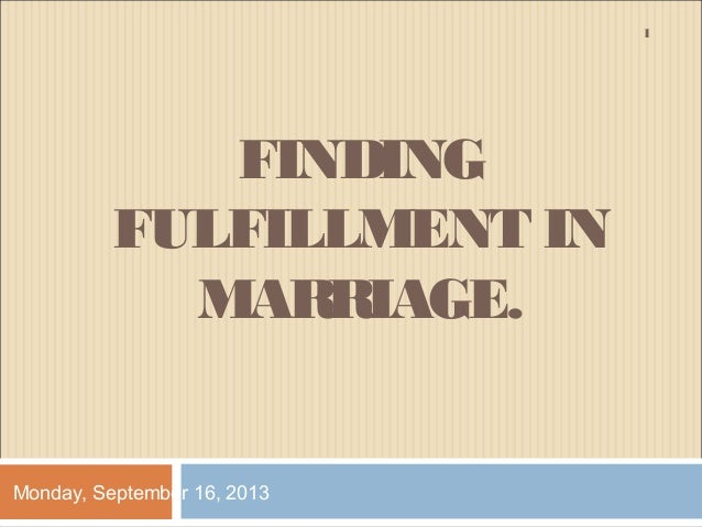 FINDING FULFILLMENT IN MARRIAGE. Monday, September 16, 2013 1