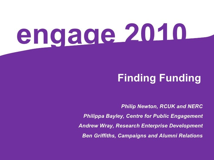 engage   2010 Finding Funding Philip Newton, RCUK and NERC Philippa Bayley, Centre for Public Engagement Andrew Wray, Rese...