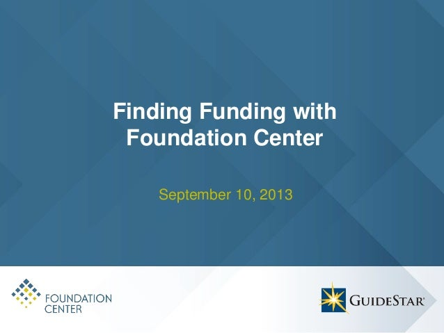 Finding Funding with Foundation Center September 10, 2013