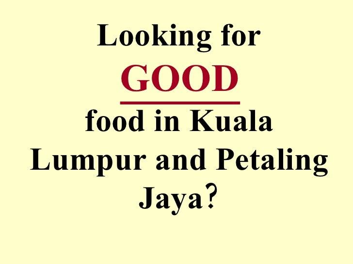 Looking for   GOOD   food in Kuala Lumpur and Petaling Jaya?