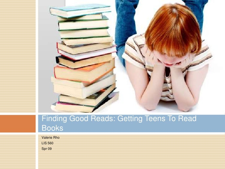 Valerie Rho<br />LIS 560<br />Spr 09<br />Finding Good Reads: Getting Teens To Read Books<br />