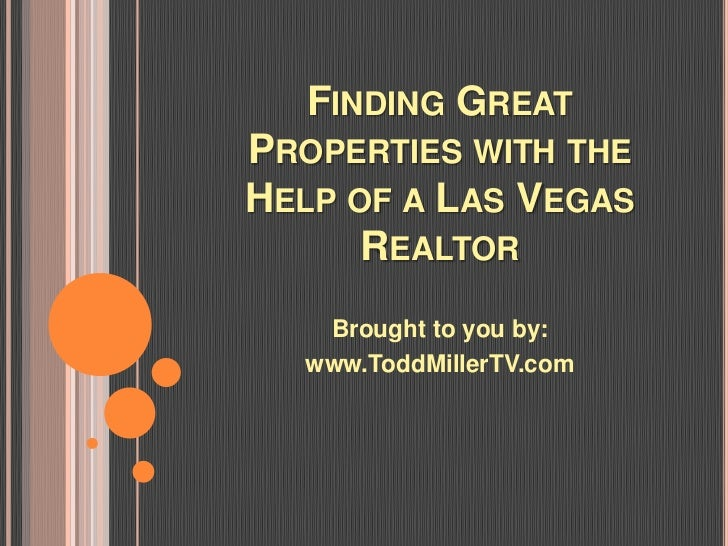 FINDING GREATPROPERTIES WITH THEHELP OF A LAS VEGAS      REALTOR   Brought to you by:  www.ToddMillerTV.com